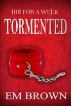 His For A Week: Tormented ebook by Em Brown