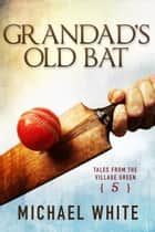 Grandad's Old Bat - Tales from the Village Green, #5 ebook by Michael White