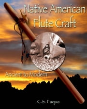 Native American Flute Craft - Ancient to Modern ebook by C.S. Fuqua