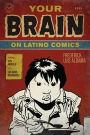 Your Brain on Latino Comics - From Gus Arriola to Los Bros Hernandez ebook by Frederick Luis Aldama