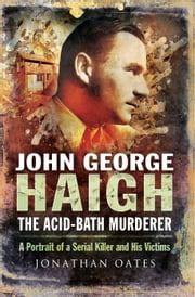 John George Haigh, the Acid-Bath Murderer - A Portrait of a Serial Killer and His Victims ebook by Dr Jonathan Oates