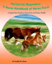 Horses for Beginners: A Horse Handbook of Horse Facts - A Quick Start Guide to Horse Care and Horse Health ebook by Cynthia Owens