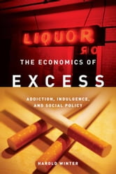 The Economics of Excess - Addiction, Indulgence, and Social Policy ebook by Harold Winter