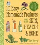 101 Easy Homemade Products for Your Skin, Health & Home - A Nerdy Farm Wife's All-Natural DIY Projects Using Commonly Found Herbs, Flowers & Other Plants ebook by Jan Berry