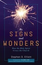 By Signs and Wonders: How the Holy Spirit Grows the Church ebook by Stephen D. Elliott