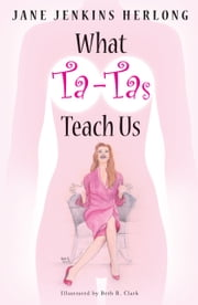 What Ta-Tas Teach Us: Celebrate the Ta-Tas! ebook by Jane Jenkins Herlong