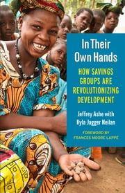 In Their Own Hands - How Savings Groups Are Revolutionizing Development ebook by Jeffrey Ashe,Frances Moore Lappé,Kyla Jagger Neilan