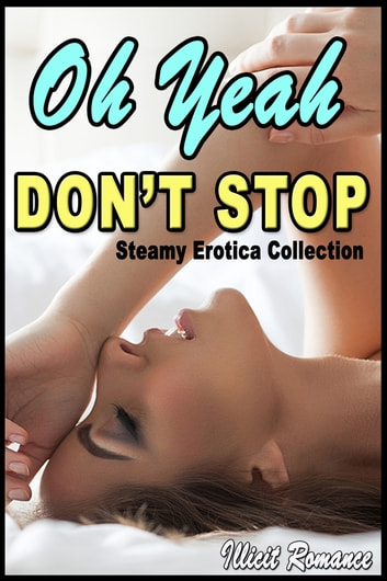 Oh Yeah, Don't Stop: Steamy Erotica Collection ebook by Illicit Romance