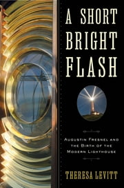 A Short Bright Flash: Augustin Fresnel and the Birth of the Modern Lighthouse ebook by Theresa Levitt