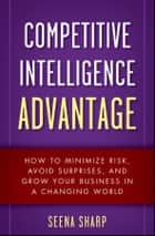 Competitive Intelligence Advantage ebook by Seena Sharp
