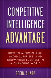Competitive Intelligence Advantage - How to Minimize Risk, Avoid Surprises, and Grow Your Business in a Changing World ebook by Seena Sharp