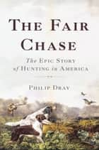 The Fair Chase - The Epic Story of Hunting in America ebook by Philip Dray