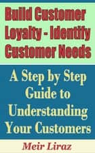 Build Customer Loyalty - Identify Customer Needs: A Step by Step Guide to Understanding Your Customers ebook by Meir Liraz