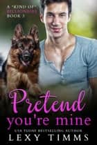 "Pretend You're Mine - A ""Kind of"" Billionaire, #3 ebook by Lexy Timms"
