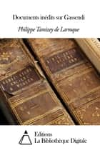 Documents inédits sur Gassendi ebook by Tamizey de Larroque Philippe