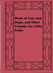 Book of Cats and Dogs, and Other Friends, for Little Folks ebook by James Johonnot