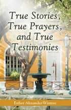 True Stories, True Prayers, and True Testimonies ebook by Esher Alexander-Winters