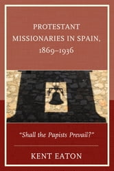 "Protestant Missionaries in Spain, 1869–1936 - ""Shall the Papists Prevail?"" ebook by Kent Eaton"