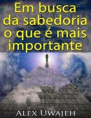 Em Busca Da Sabedoria: O Que É Mais Importante ebook by Alex Uwajeh