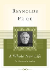 A Whole New Life - An Illness and a Healing ebook by Reynolds Price