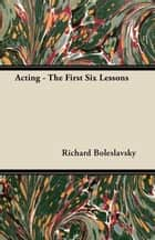 Acting: The First Six Lessons ebook by Richard Boleslavsky