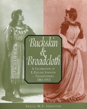 Buckskin & Broadcloth - A Celebration of E. Pauline Johnson—Tekahionwake, 1861-1913 ebook by Sheila M.F. Johnston