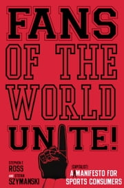 Fans of the World, Unite! - A (Capitalist) Manifesto for Sports Consumers ebook by Stephen Ross,Stefan Szymanski