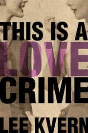 This Is a Love Crime ebook by Lee Kvern