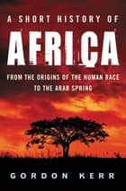A Short History of Africa - From the origins of the human race to the Arab Spring ebook by