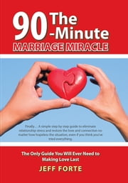 The 90-Minute Marriage Miracle - The Only Guide You Will Ever Need to Making Love Last ebook by Jeff Forte