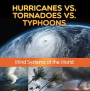 Hurricanes vs. Tornadoes vs Typhoons: Wind Systems of the World - Natural Disaster Books for Kids ebook by Baby Professor