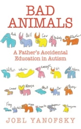 Bad Animals - A Father's Accidental Education in Autism ebook by Joel Yanofsky