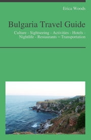 Bulgaria Travel Guide: Culture - Sightseeing - Activities - Hotels - Nightlife - Restaurants – Transportation ebook by Erica Woods
