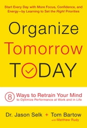 Organize Tomorrow Today - 8 Ways to Retrain Your Mind to Optimize Performance at Work and in Life ebook by Jason Selk,Tom Bartow,Matthew Rudy