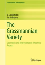 The Grassmannian Variety - Geometric and Representation-Theoretic Aspects ebook by V. Lakshmibai,Justin Brown