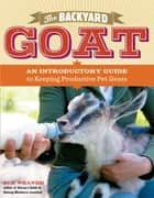 The Backyard Goat - An Introductory Guide to Keeping and Enjoying Pet Goats, from Feeding and Housing to Making Your Own Cheese ebook by Sue Weaver