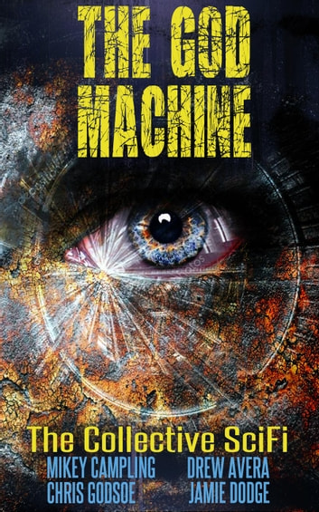 The God Machine - The Collective SciFi, #1 ebook by Christopher Godsoe,Jamie Dodge,Drew Avera,Mikey Campling
