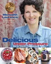 Delicious Under Pressure - Over 100 Pressure Cooker Recipes ebook by Meredith Laurence