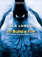 To Build a Fire and Other Favorite Stories ebook by Jack London