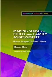 Making Sense of Child and Family Assessment - How to Interpret Children's Needs ebook by Duncan Helm,Brigid Daniel