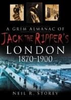 A Grim Almanac of Jack the Ripper's London ebook by Neil R. Storey