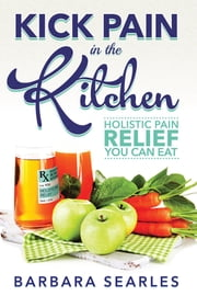 Kick Pain in the Kitchen - Holistic Pain Relief You Can Eat ebook by Barbara Searles