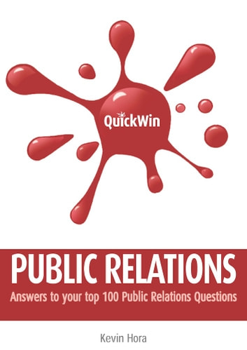 Quick Win Public Relations: Answers to your top 100 Public Relations questions ebook by Kevin Hora