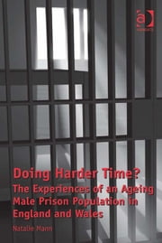 Doing Harder Time? - The Experiences of an Ageing Male Prison Population in England and Wales ebook by Dr Natalie Mann