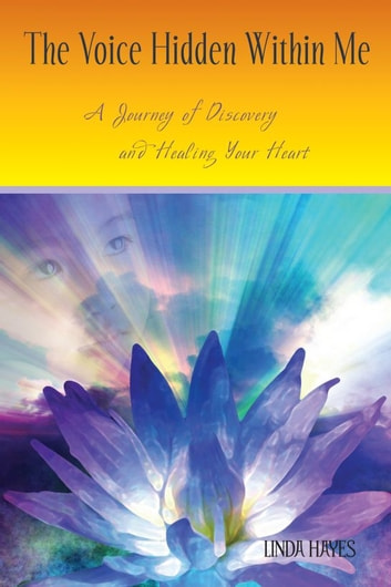 The Voice Hidden Within Me: A Journey of Discovery and Healing Your Heart ebook by Linda Hayes