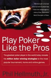 Play Poker Like the Pros - The greatest poker player in the world today reveals his million-dollar-winning strategies to the most popular tournament, home and online games ebook by Phil Hellmuth, Jr.