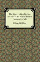 The History of the Decline and Fall of the Roman Empire (Volume I of VI) ebook by Edward Gibbon