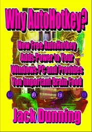 Why AutoHotkey? How Free AutoHotkey Adds Power to Your Windows PC and Provides You Important Brain Food ebook by Jack Dunning
