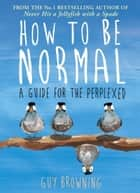 How to Be Normal - A Guide for the Perplexed ebook by Guy Browning