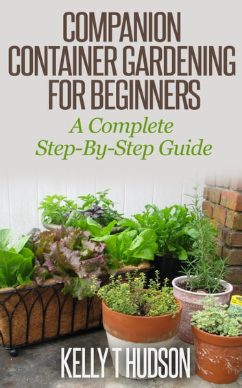 Companion Container Gardening for Beginners - A Complete Step-By-Step Guide ebook by Kelly Hudson